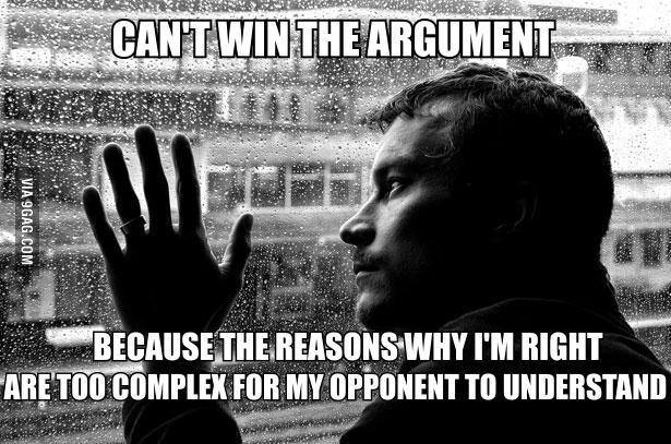 Can't win argument. because the reason why I'm Right is too complex for opponent to understand